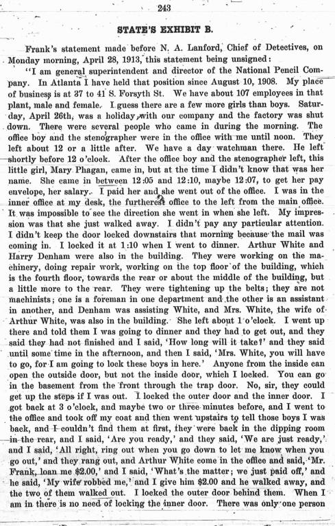 A portion of Leo Frank's original statement to the police is shown here. Ironically, a huge amount of his defense team's efforts went into challenging Frank's own statement as to the time Mary Phagan had appeared in his office, trying to distance Frank's meeting with the murdered girl later and later. Frank himself changed the time of her arrival several times during the course of the investigation.